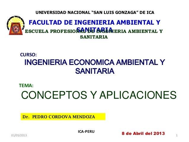 Dr. PEDRO CORDOVA MENDOZAICA-PERUCURSO:INGENIERIA ECONOMICA AMBIENTAL YSANITARIA8 de Abril del 2013TEMA:CONCEPTOS Y APLICA...