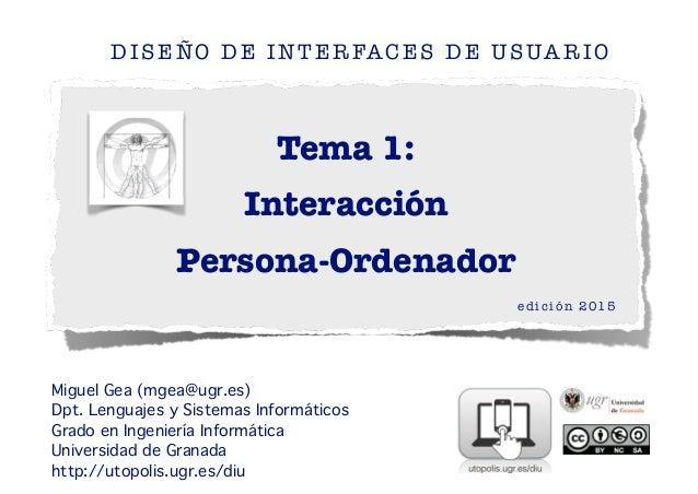 Tema 1: Interacción Persona-Ordenador DISEÑO DE INTERFACES DE USUARIO edición 2015 ! ! Miguel Gea (mgea@ugr.es)! Dpt. Leng...