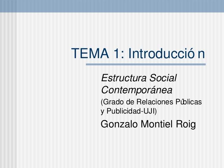TEMA 1: Introducci ón Estructura Social Contempor ánea (Grado de Relaciones P úblicas y Publicidad-UJI) Gonzalo Montiel Roig