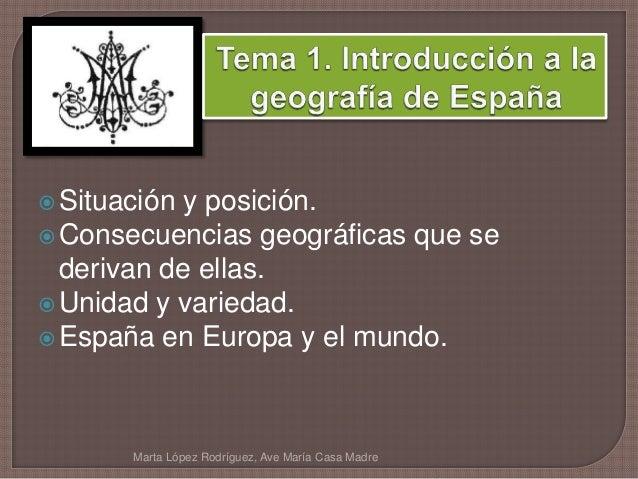 Situación y posición. Consecuencias geográficas que se derivan de ellas. Unidad y variedad. España en Europa y el mund...