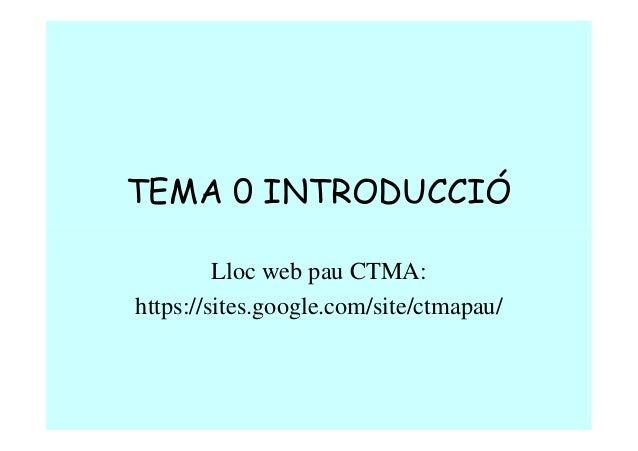 TEMA 0 INTRODUCCIÓ Lloc web pau CTMA: https://sites.google.com/site/ctmapau/