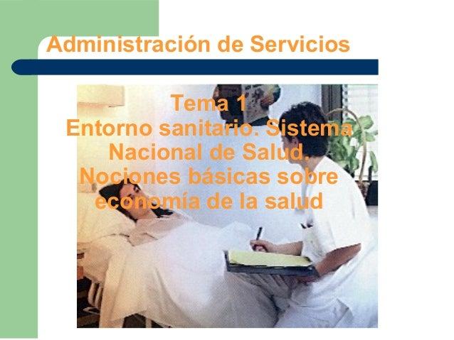 Administración de ServiciosTema 1Entorno sanitario. SistemaNacional de Salud.Nociones básicas sobreeconomía de la salud