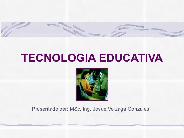 TECNOLOGIA EDUCATIVA Presentado por: MSc. Ing. Josué Veizaga Gonzales