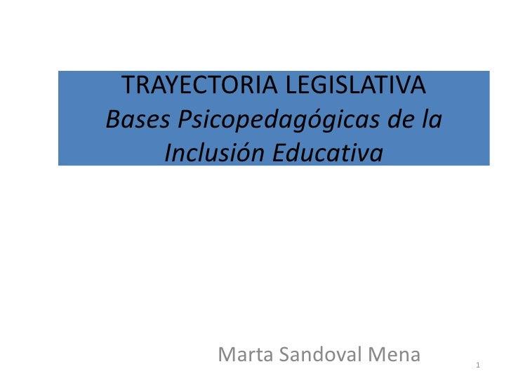 TRAYECTORIA LEGISLATIVABases Psicopedagógicas de la    Inclusión Educativa         Marta Sandoval Mena   1