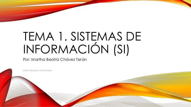 TEMA 1. SISTEMAS DE INFORMACIÓN (SI) Por: Martha Beatriz Chávez Terán Martha Beatriz Chávez Terán