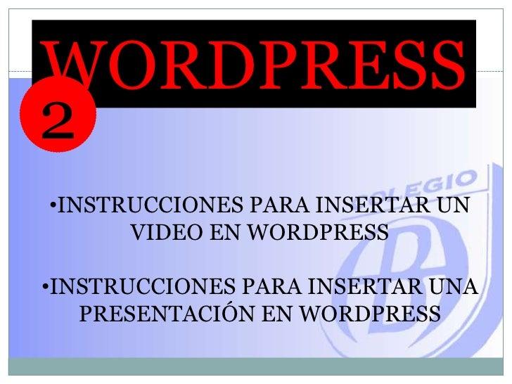 WORDPRESS<br />2<br /><ul><li>INSTRUCCIONES PARA INSERTAR UN VIDEO EN WORDPRESS