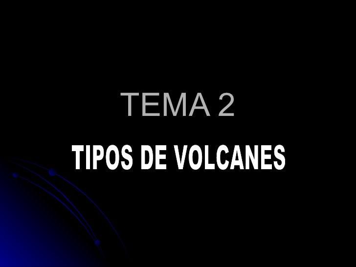 TEMA 2 TIPOS DE VOLCANES