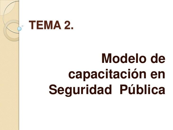 TEMA 2.<br />Modelo de capacitación en Seguridad  Pública<br />