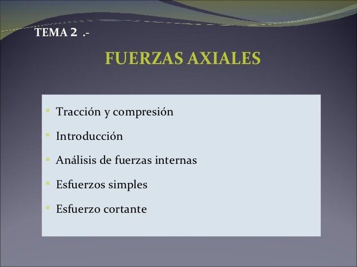 TEMA 2 .-            FUERZAS AXIALES  Tracción y compresión  Introducción  Análisis de fuerzas internas  Esfuerzos sim...
