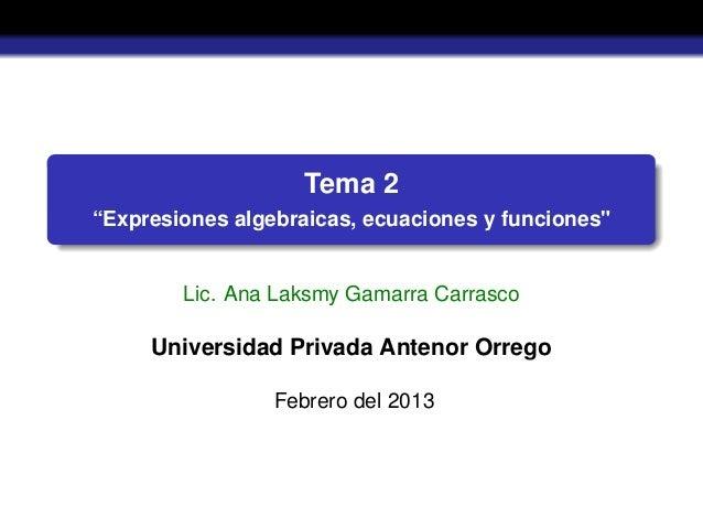 """Tema 2""""Expresiones algebraicas, ecuaciones y funciones""""Lic. Ana Laksmy Gamarra CarrascoUniversidad Privada Antenor OrregoF..."""