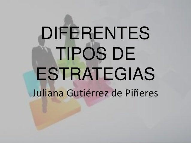 DIFERENTES TIPOS DE ESTRATEGIAS Juliana Gutiérrez de Piñeres