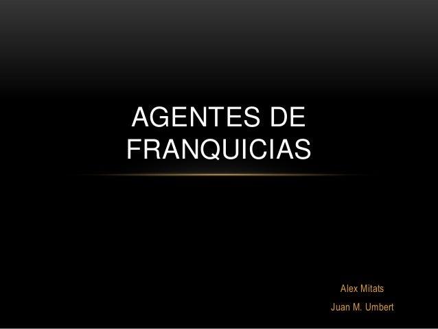 AGENTES DE FRANQUICIAS  Alex Mitats Juan M. Umbert