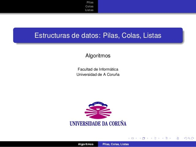 Pilas Colas Listas Estructuras de datos: Pilas, Colas, Listas Algoritmos Facultad de Inform´atica Universidad de A Coru˜na...