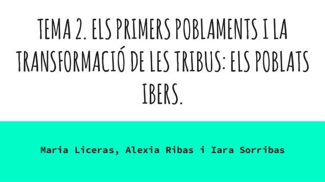 TEMA2.ELSPRIMERSPOBLAMENTSILA TRANSFORMACIÓDELESTRIBUS:ELSPOBLATS IBERS. Maria Liceras, Alexia Ribas i Iara Sorribas