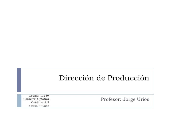 Dirección de Producción     Código: 11159 Carácter: Optativa             Profesor: Jorge Urios      Créditos: 4,5    Curso...