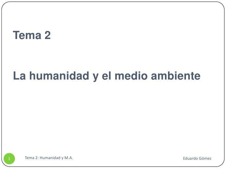 Tema 2La humanidad y el medio ambiente<br />Tema 2: Humanidad y M.A.<br />1<br />Eduardo Gómez<br />