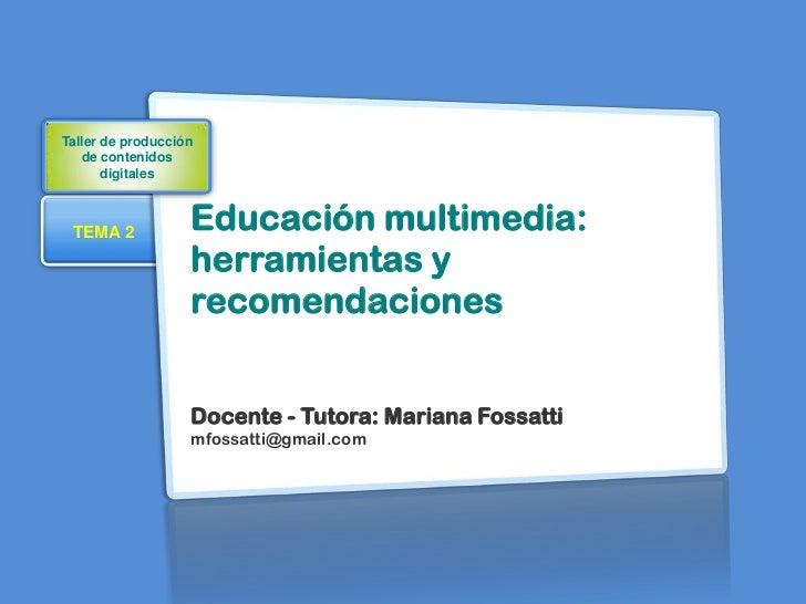 Taller de producción   de contenidos       digitales TEMA 2            Educación multimedia:                   herramienta...