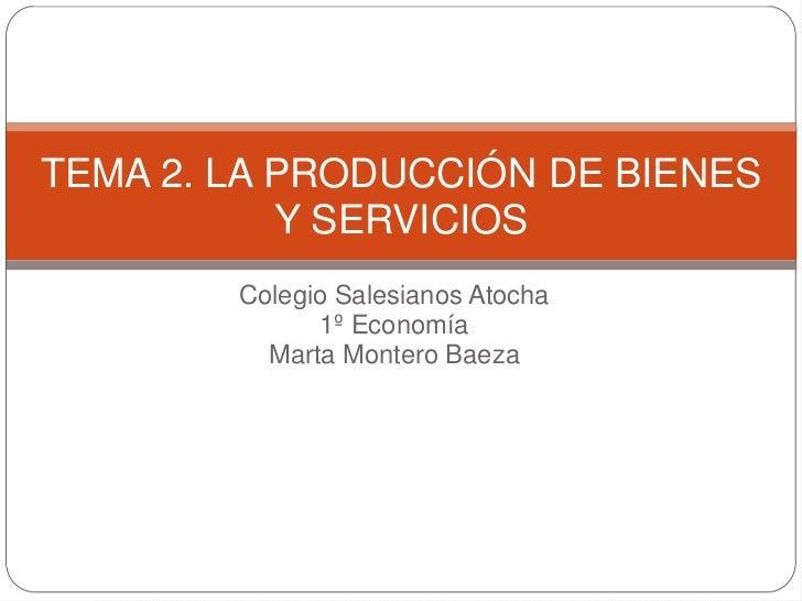 TEMA 2. LA PRODUCCIÓN DE BIENES           Y SERVICIOS        Colegio Salesianos Atocha              1º Economía          M...