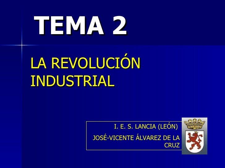 TEMA 2 LA REVOLUCIÓN   INDUSTRIAL I. E. S. LANCIA (LEÓN)   JOSÉ-VICENTE ÁLVAREZ DE LA CRUZ
