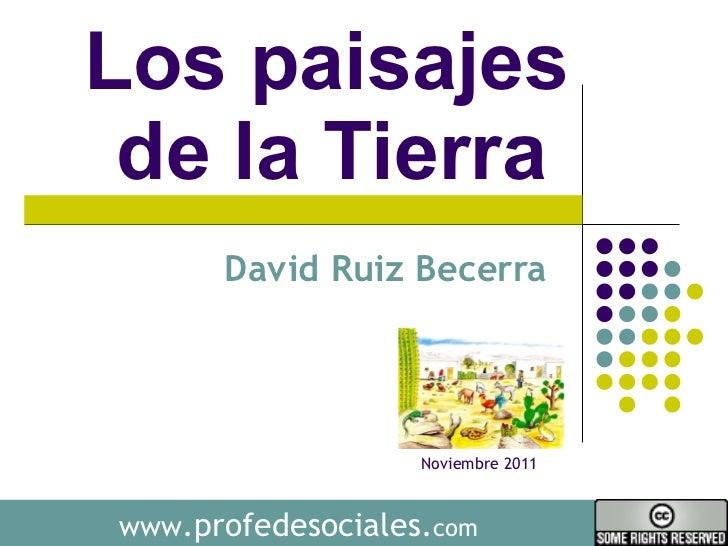 Los paisajes de la Tierra  David Ruiz Becerra  www .profedesociales. com Noviembre 2011