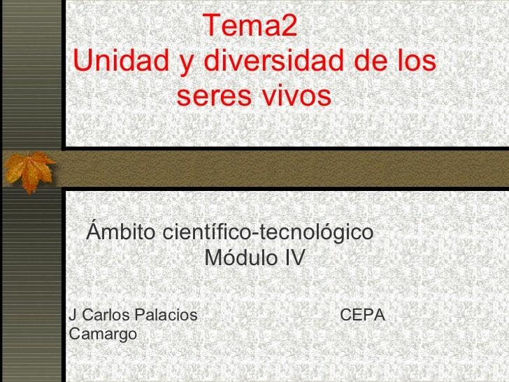 Tema2  Unidad y diversidad de los seres vivos Ámbito científico-tecnológico  Módulo IV J Carlos Palacios  CEPA Camargo