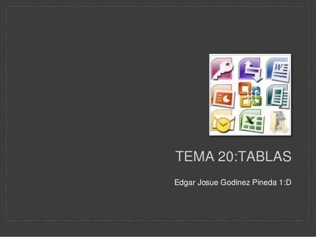 TEMA 20:TABLAS Edgar Josue Godinez Pineda 1:D