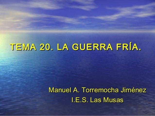 TEMA 20. LA GUERRA FRÍA.TEMA 20. LA GUERRA FRÍA. ManuelManuel A. Torremocha JiménezA. Torremocha Jiménez I.E.S. Las MusasI...