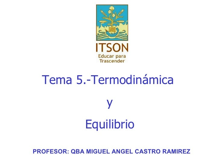 Tema  5.-Termodinámica  y Equilibrio PROFESOR: QBA MIGUEL ANGEL CASTRO RAMIREZ