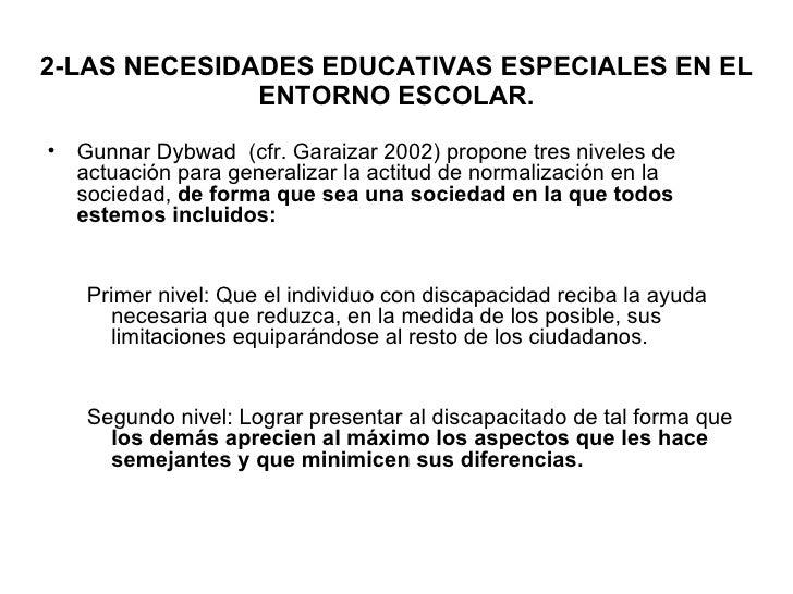 2-LAS NECESIDADES EDUCATIVAS ESPECIALES EN EL ENTORNO ESCOLAR. <ul><li>Gunnar Dybwad  (cfr. Garaizar 2002) propone tres ni...