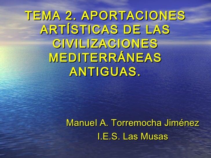 TEMA 2. APORTACIONES  ARTÍSTICAS DE LAS   CIVILIZACIONES   MEDITERRÁNEAS      ANTIGUAS.     Manuel A. Torremocha Jiménez  ...