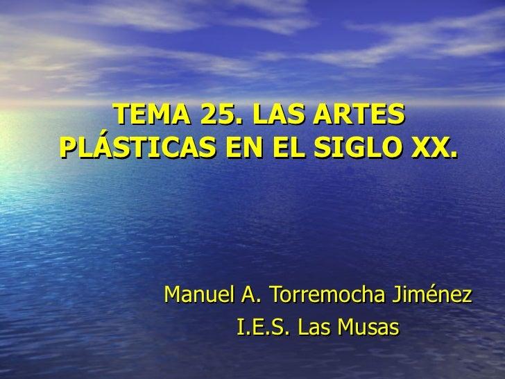 TEMA 25. LAS ARTES PLÁSTICAS EN EL SIGLO XX. Manuel   A. Torremocha Jiménez I.E.S. Las Musas