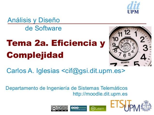 Análisis y Diseño      de SoftwareTema 2a. Eficiencia yComplejidadCarlos A. Iglesias <cif@gsi.dit.upm.es>Departamento de I...