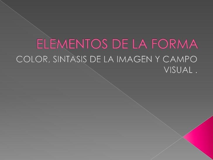ELEMENTOS DE LA FORMA<br />COLOR, SINTASIS DE LA IMAGEN Y CAMPO VISUAL .<br />