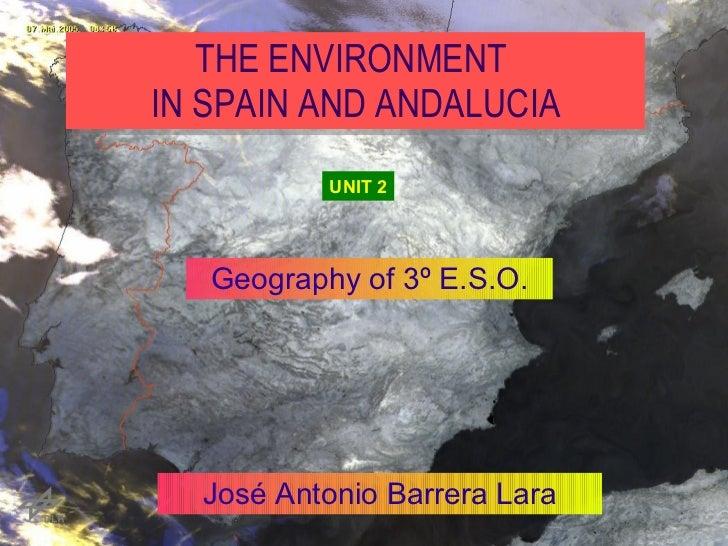 THE ENVIRONMENTIN SPAIN AND ANDALUCIA              UNIT 2   Geography of 3º E.S.O.  José Antonio Barrera Lara         José...