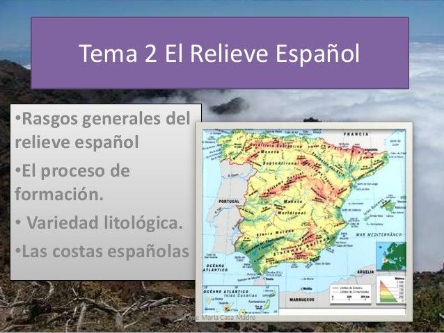 Tema 2 El Relieve Español •Rasgos generales del relieve español •El proceso de formación. • Variedad litológica. •Las cost...