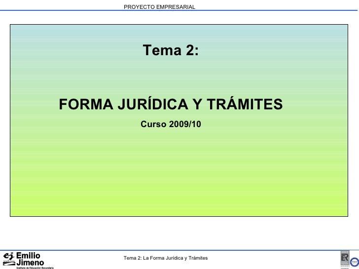 PROYECTO EMPRESARIAL Tema 2: FORMA JURÍDICA Y TRÁMITES Curso 2009/10 Tema 2: La Forma Jurídica y Trámites