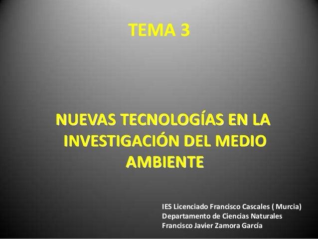 TEMA 3 NUEVAS TECNOLOGÍAS EN LA INVESTIGACIÓN DEL MEDIO AMBIENTE IES Licenciado Francisco Cascales ( Murcia) Departamento ...