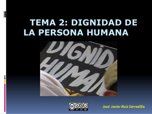 TEMA 2: DIGNIDAD DE LA PERSONA HUMANA  José Javier Ruiz Serradilla