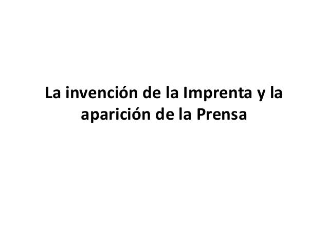 La invención de la Imprenta y la aparición de la Prensa