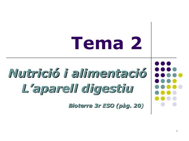 1 Tema 2 Nutrició i alimentacióNutrició i alimentació L'aparell digestiuL'aparell digestiu Bioterra 3r ESO (pàg. 20)Bioter...