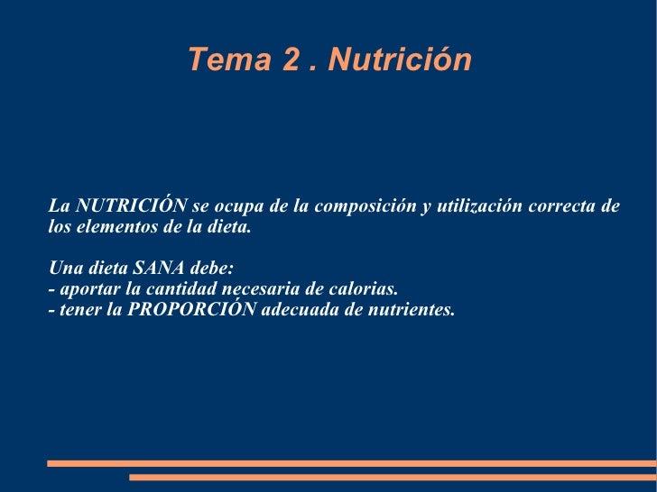 Tema 2 . Nutrición La NUTRICIÓN se ocupa de la composición y utilización correcta de los elementos de la dieta. Una dieta ...