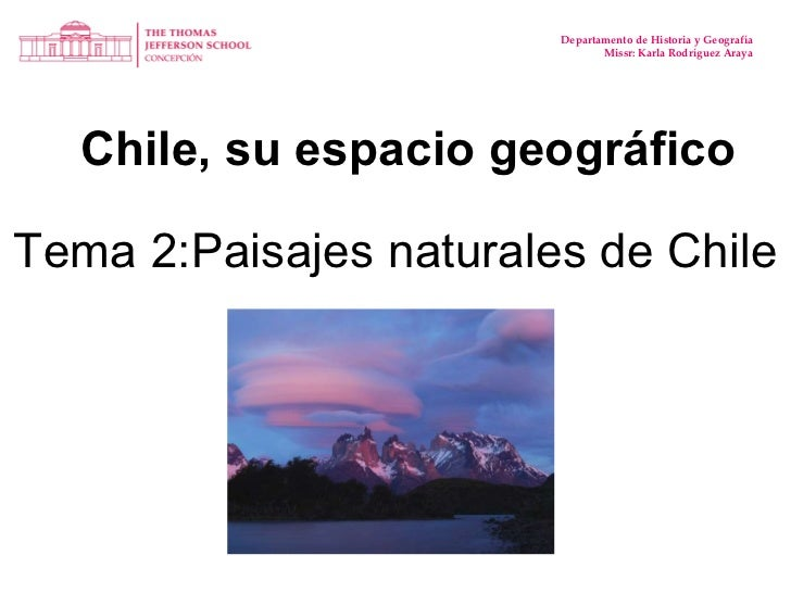Chile, su espacio geográfico Departamento de Historia y Geografía Missr: Karla Rodríguez Araya Tema 2:Paisajes naturales d...