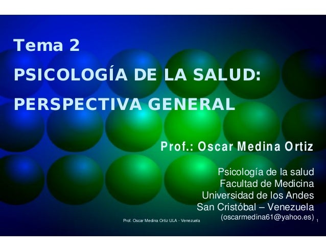 Tema 2 PSICOLOGÍA DE LA SALUD: PERSPECTIVA GENERAL Prof.: Oscar Medina Ortiz Psicología de la salud Facultad de Medicina U...