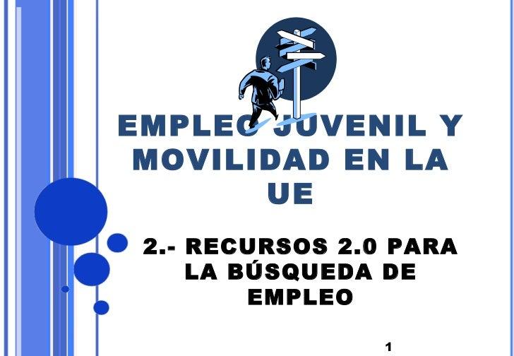 EMPLEO JUVENIL Y MOVILIDAD EN LA       UE 2.- RECURSOS 2.0 PARA     LA BÚSQUEDA DE         EMPLEO                 1