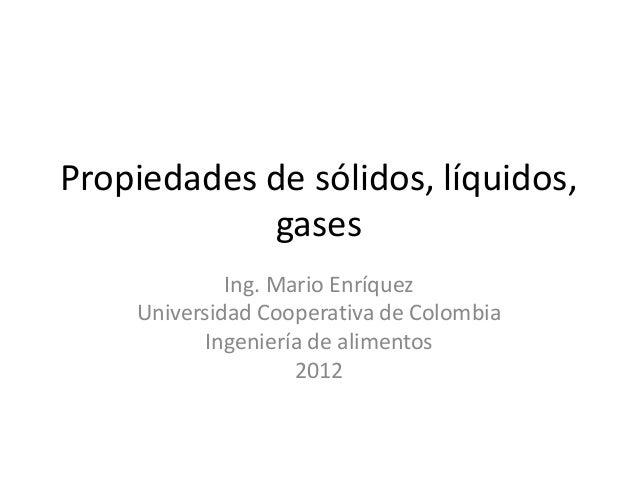 Propiedades de sólidos, líquidos, gases Ing. Mario Enríquez Universidad Cooperativa de Colombia Ingeniería de alimentos 20...