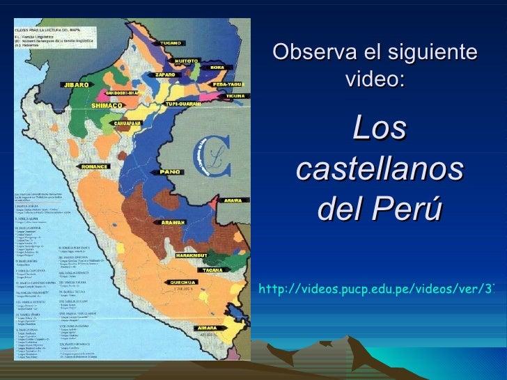 Los castellanos del Perú Observa el siguiente video: http://videos.pucp.edu.pe/videos/ver/379d6a04643e9f94f6c80beafa2fe9a4