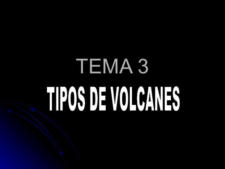 TEMA 3 TIPOS DE VOLCANES