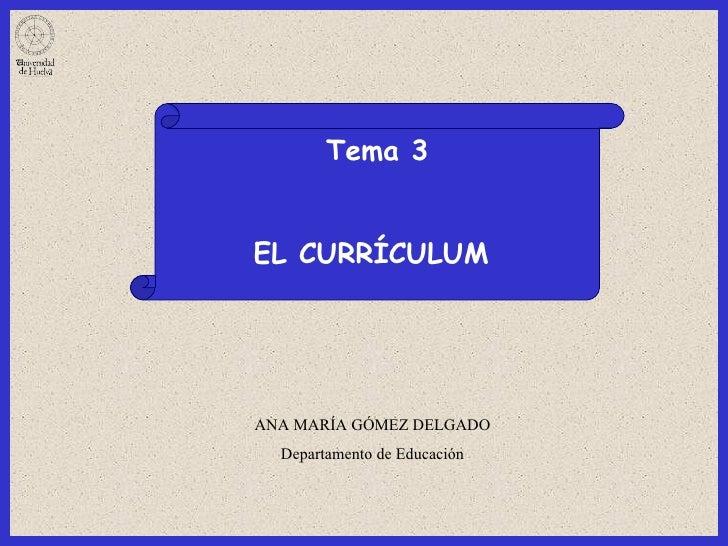 Tema 3 EL CURRÍCULUM   ANA MARÍA GÓMEZ DELGADO Departamento de Educación