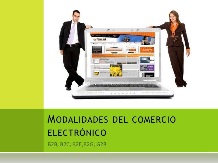 B2B, B2C, B2E,B2G, G2B<br />Modalidades del comercio electrónico<br />