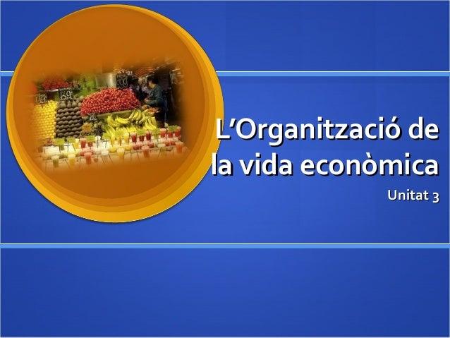 L'Organització deL'Organització de la vida econòmicala vida econòmica Unitat 3Unitat 3